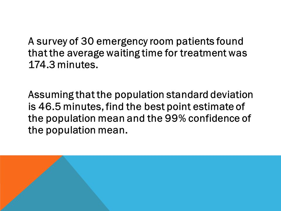 A survey of 30 emergency room patients found that the average waiting time for treatment was 174.3 minutes. Assuming that the population standard devi