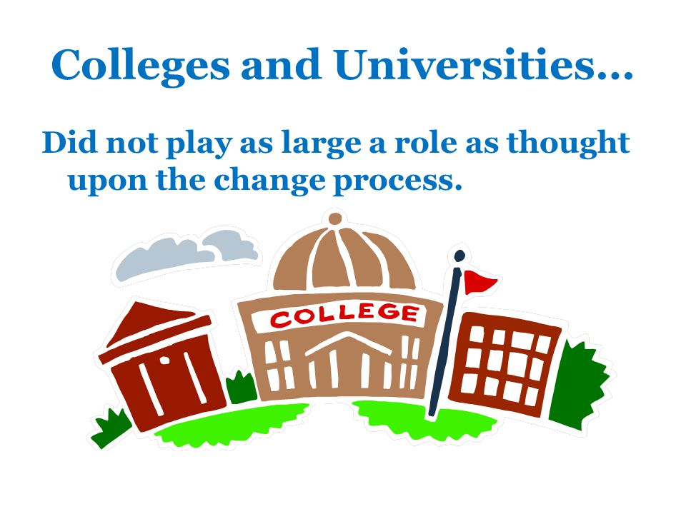 Colleges and Universities… Did not play as large a role as thought upon the change process.