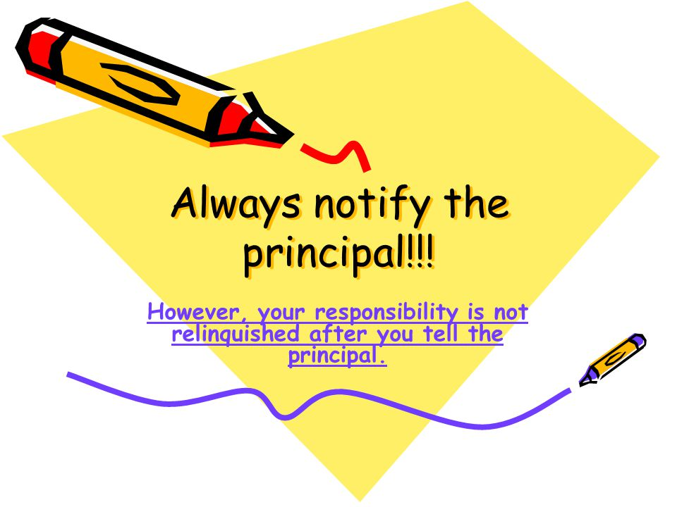 Always notify the principal!!! However, your responsibility is not relinquished after you tell the principal.