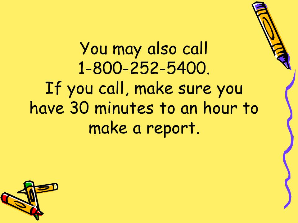 You may also call 1-800-252-5400. If you call, make sure you have 30 minutes to an hour to make a report.