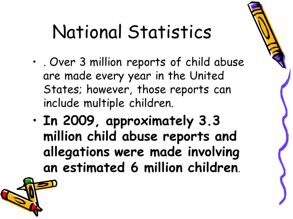 National Statistics. Over 3 million reports of child abuse are made every year in the United States; however, those reports can include multiple child