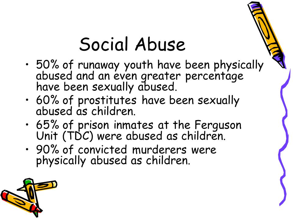Social Abuse 50% of runaway youth have been physically abused and an even greater percentage have been sexually abused. 60% of prostitutes have been s