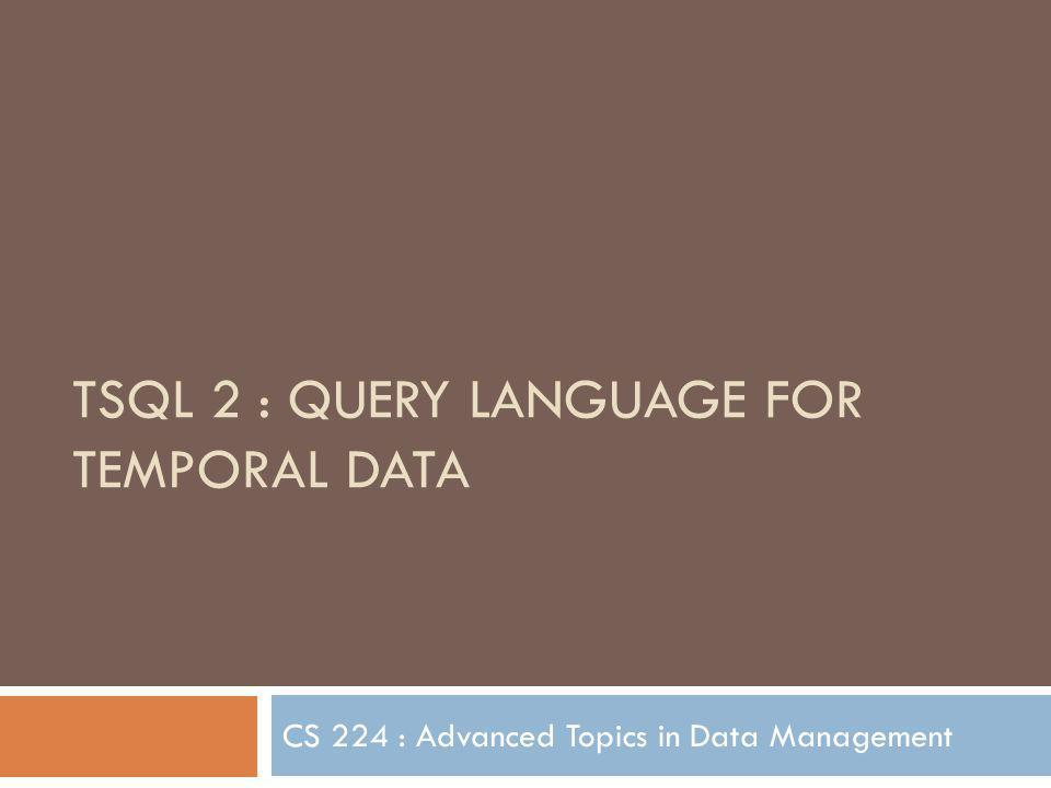 TSQL 2 : QUERY LANGUAGE FOR TEMPORAL DATA CS 224 : Advanced Topics in Data Management