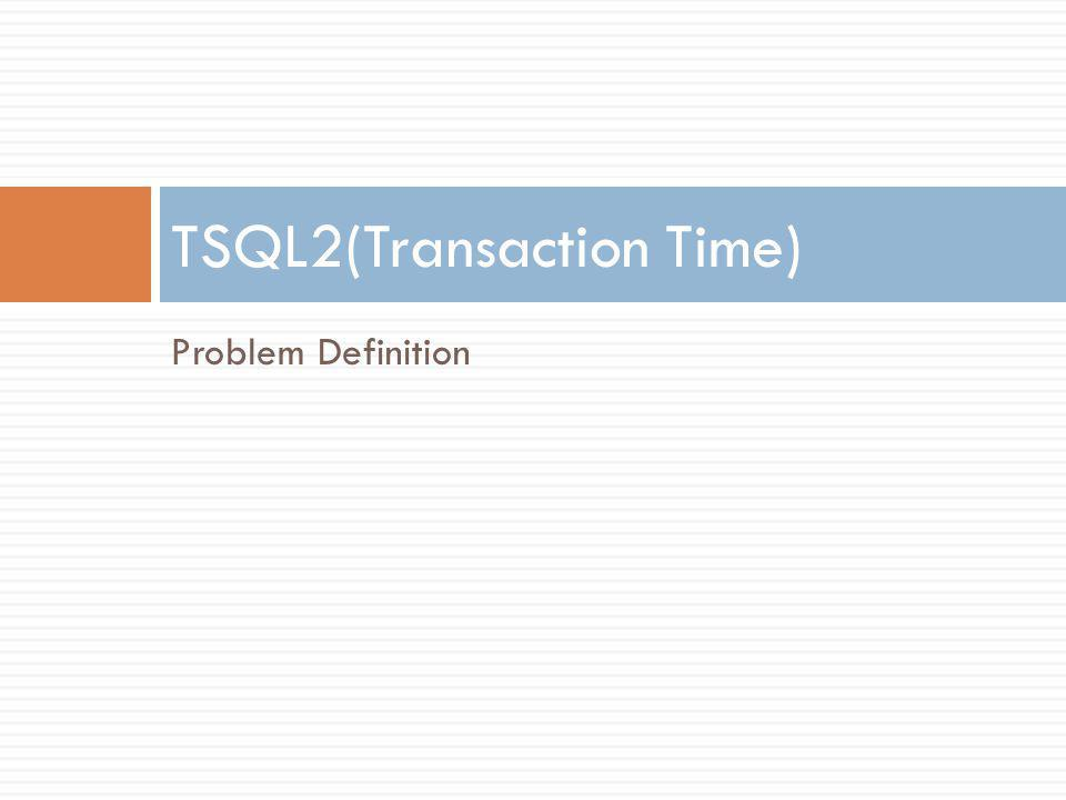 Problem Definition TSQL2(Transaction Time)