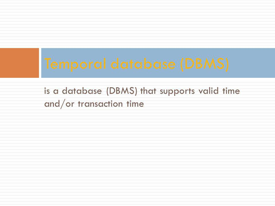 is a database (DBMS) that supports valid time and/or transaction time Temporal database (DBMS)