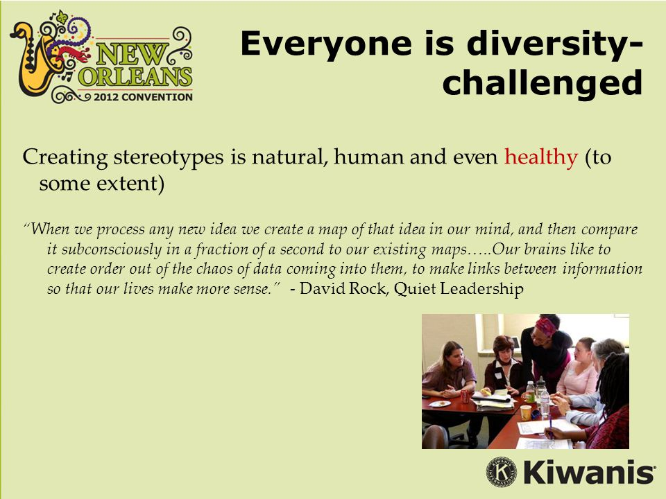 Everyone is diversity- challenged Creating stereotypes is natural, human and even healthy (to some extent) When we process any new idea we create a map of that idea in our mind, and then compare it subconsciously in a fraction of a second to our existing maps…..Our brains like to create order out of the chaos of data coming into them, to make links between information so that our lives make more sense. - David Rock, Quiet Leadership
