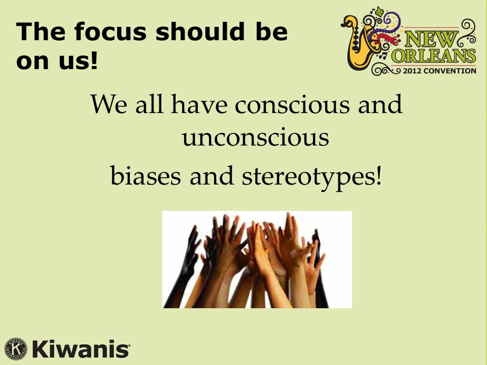 The focus should be on us! We all have conscious and unconscious biases and stereotypes!