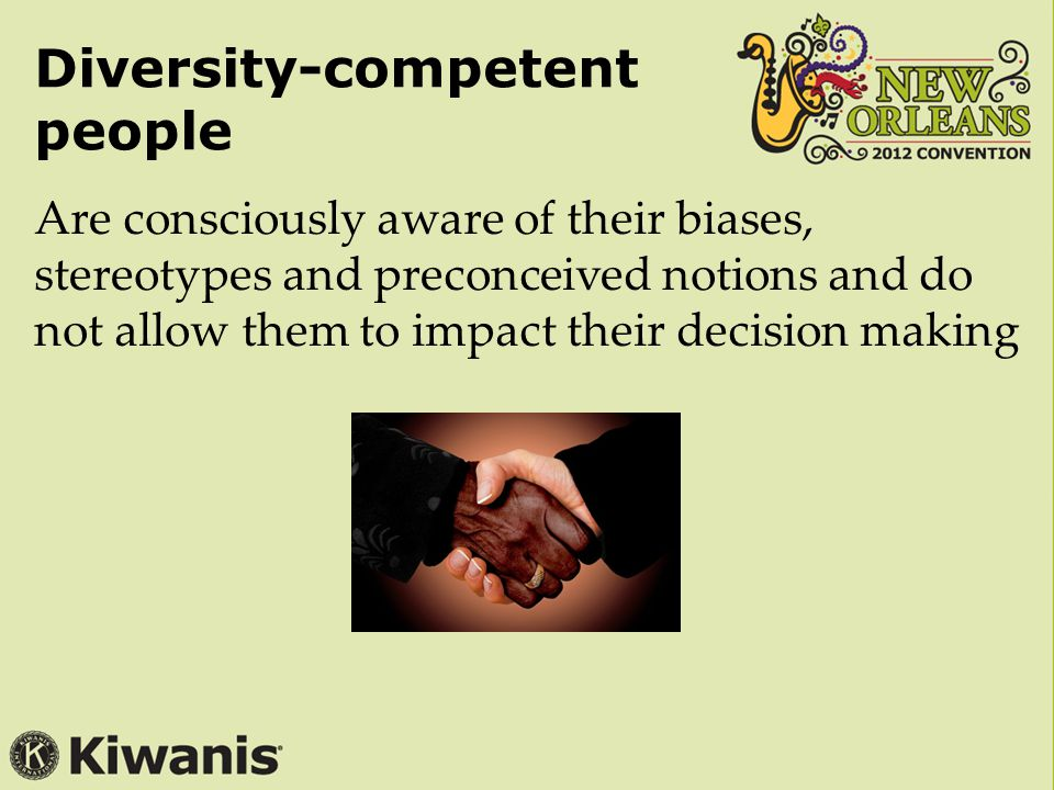 Diversity-competent people Are consciously aware of their biases, stereotypes and preconceived notions and do not allow them to impact their decision making