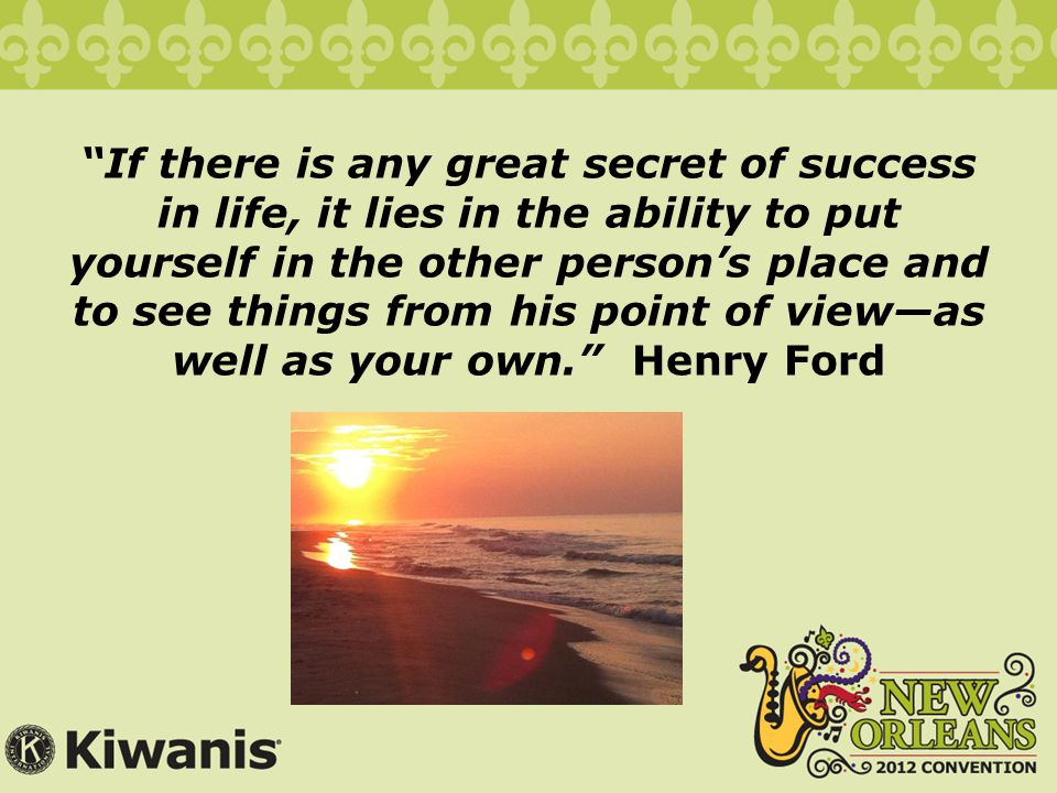 If there is any great secret of success in life, it lies in the ability to put yourself in the other person's place and to see things from his point of view—as well as your own. Henry Ford