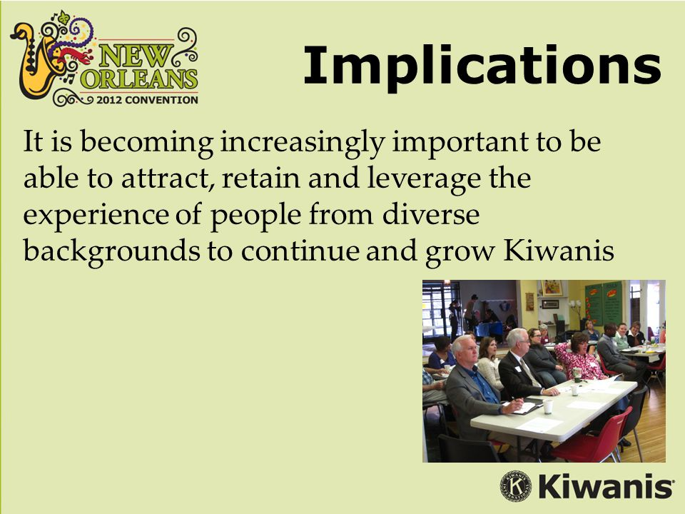 Implications It is becoming increasingly important to be able to attract, retain and leverage the experience of people from diverse backgrounds to continue and grow Kiwanis