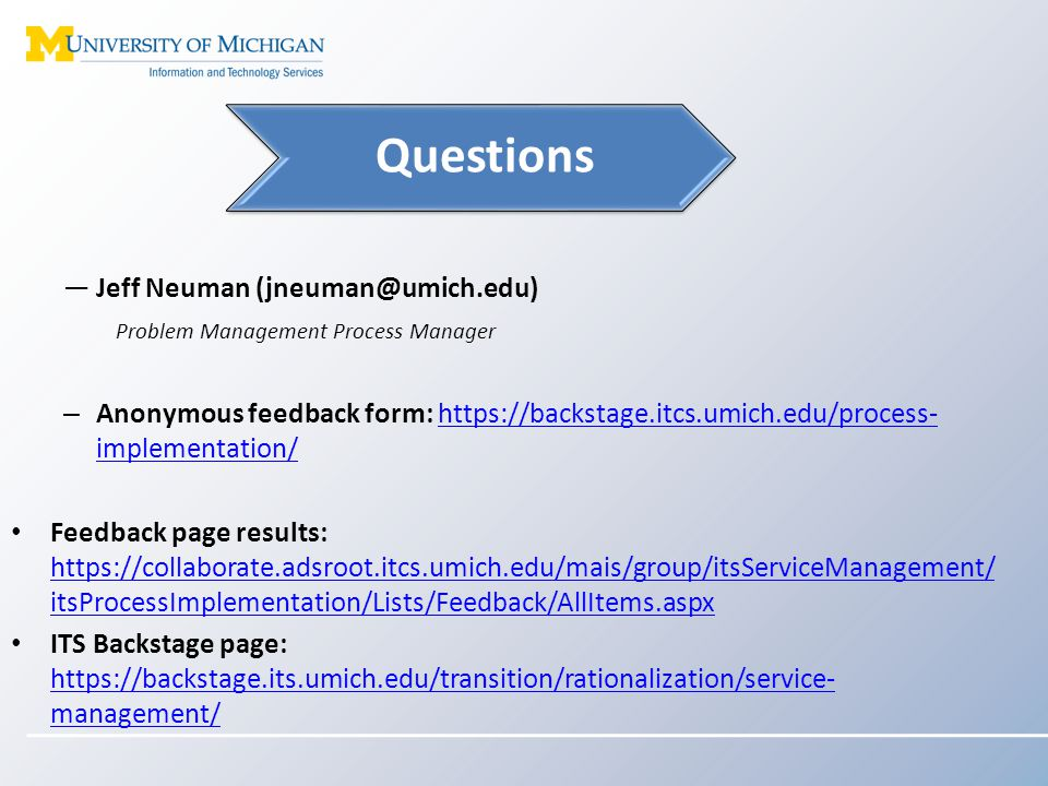 ―Jeff Neuman (jneuman@umich.edu) Problem Management Process Manager – Anonymous feedback form: https://backstage.itcs.umich.edu/process- implementation/https://backstage.itcs.umich.edu/process- implementation/ Feedback page results: https://collaborate.adsroot.itcs.umich.edu/mais/group/itsServiceManagement/ itsProcessImplementation/Lists/Feedback/AllItems.aspx https://collaborate.adsroot.itcs.umich.edu/mais/group/itsServiceManagement/ itsProcessImplementation/Lists/Feedback/AllItems.aspx ITS Backstage page: https://backstage.its.umich.edu/transition/rationalization/service- management/ https://backstage.its.umich.edu/transition/rationalization/service- management/ Questions