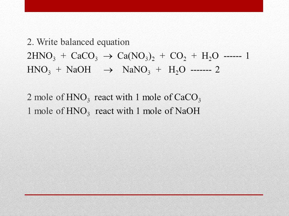 2. Write balanced equation 2HNO 3 + CaCO 3  Ca(NO 3 ) 2 + CO 2 + H 2 O ------ 1 HNO 3 + NaOH  NaNO 3 + H 2 O ------- 2 2 mole of HNO 3 react with 1