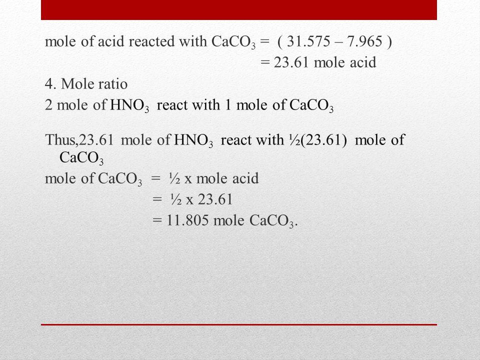 mole of acid reacted with CaCO 3 = ( 31.575 – 7.965 ) = 23.61 mole acid 4. Mole ratio 2 mole of HNO 3 react with 1 mole of CaCO 3 Thus,23.61 mole of H