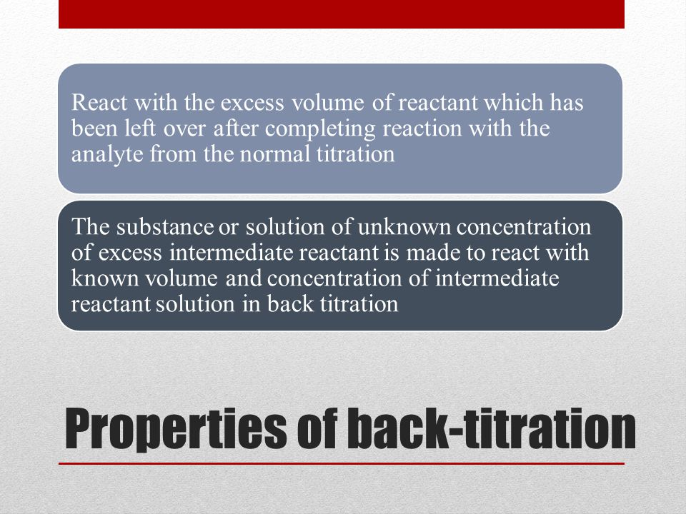 Throughout back titration, the reaction can reach the completion quickly as the excess reactant that react with the NaOH (as example) heated, and is much easier to measure Back titration also an indirect titration procedure the proportion consumed in the reaction of back titration being obtained by difference
