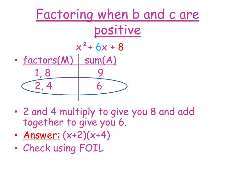Factoring when b and c are positive x²+ 6x + 8 factors(M) sum(A) 1, 8 9 2, 4 6 2 and 4 multiply to give you 8 and add together to give you 6.