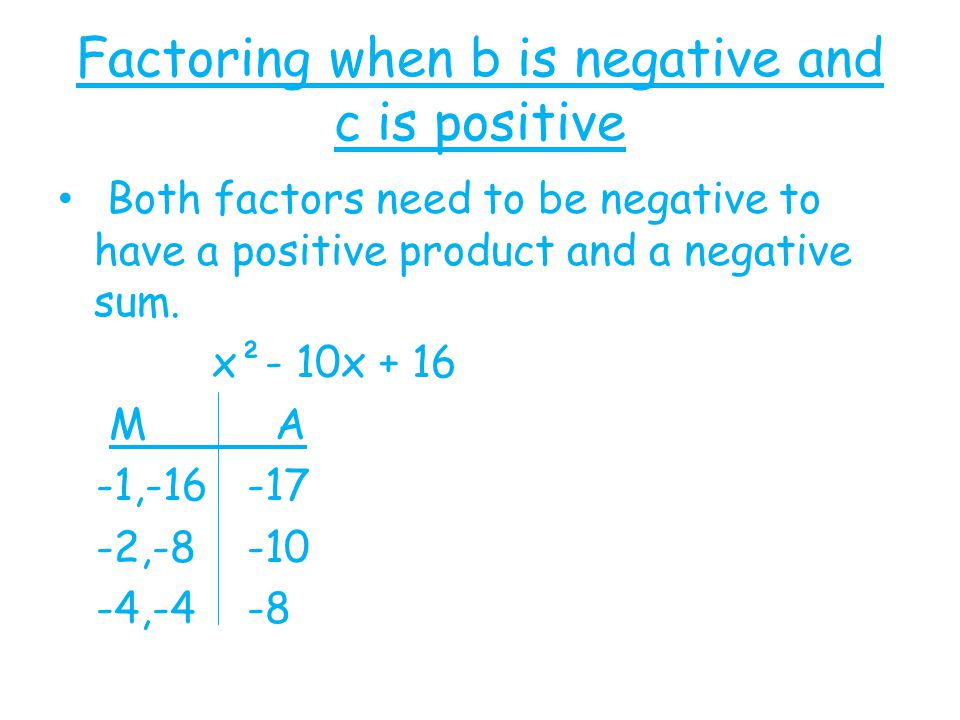 Factoring when b is negative and c is positive Both factors need to be negative to have a positive product and a negative sum. x²- 10x + 16 M A -1,-16