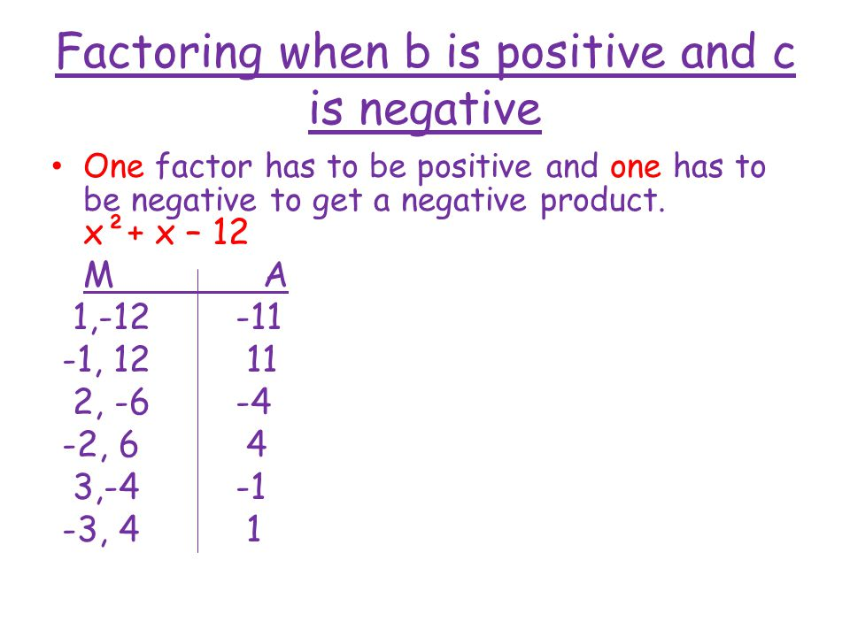 Factoring when b is positive and c is negative One factor has to be positive and one has to be negative to get a negative product.