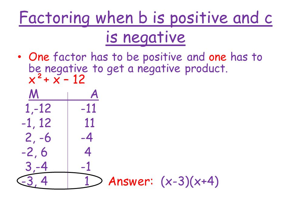 Factoring when b is positive and c is negative One factor has to be positive and one has to be negative to get a negative product. x²+ x – 12 M A 1,-1