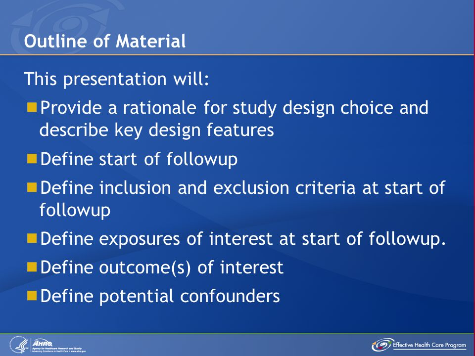 This presentation will:  Provide a rationale for study design choice and describe key design features  Define start of followup  Define inclusion a