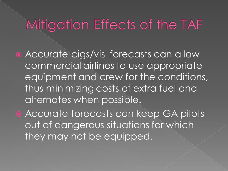  Accurate cigs/vis forecasts can allow commercial airlines to use appropriate equipment and crew for the conditions, thus minimizing costs of extra fuel and alternates when possible.