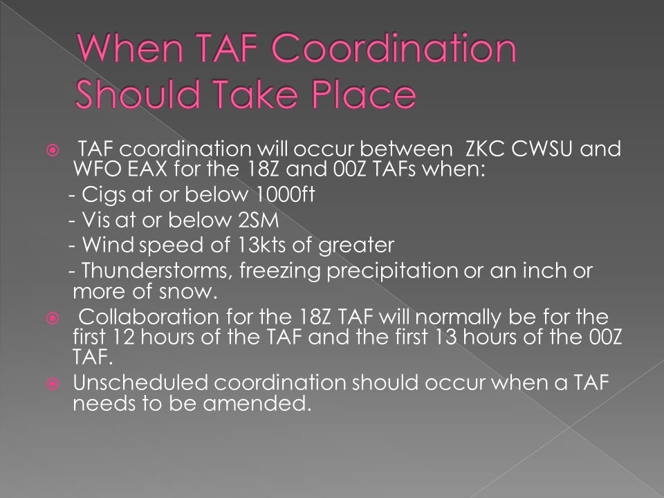  TAF coordination will occur between ZKC CWSU and WFO EAX for the 18Z and 00Z TAFs when: - Cigs at or below 1000ft - Vis at or below 2SM - Wind speed of 13kts of greater - Thunderstorms, freezing precipitation or an inch or more of snow.