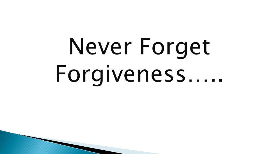 Never Forget Forgiveness…..