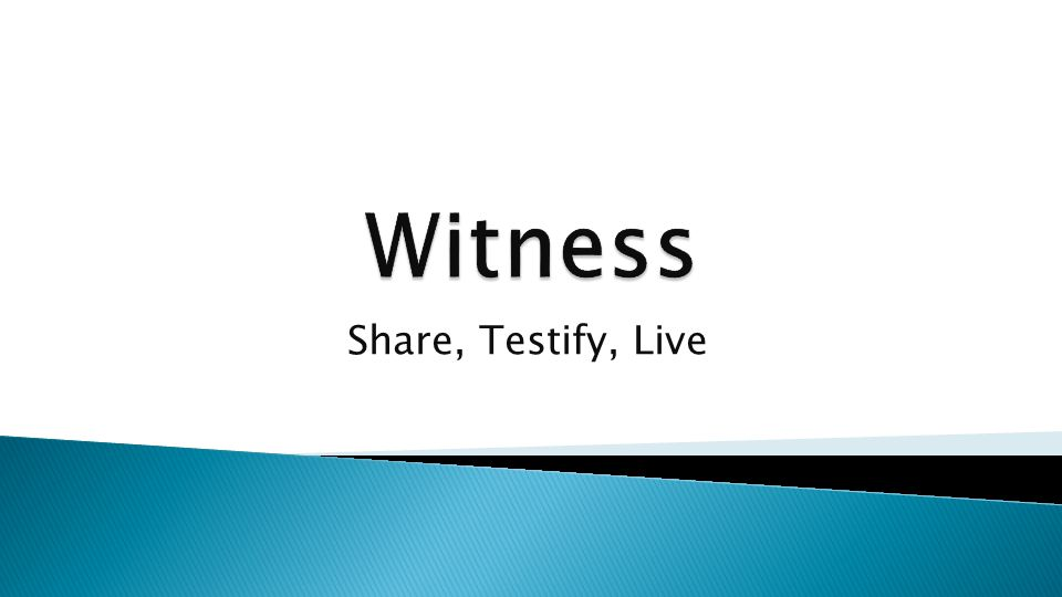 Share, Testify, Live