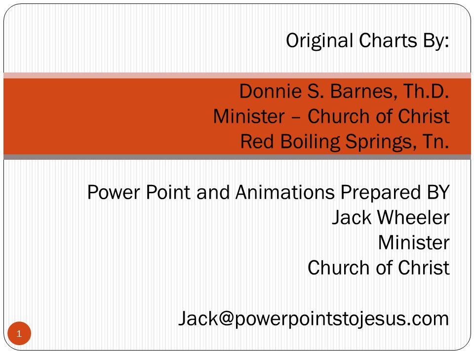 1 Original Charts By: Donnie S. Barnes, Th.D. Minister – Church of Christ Red Boiling Springs, Tn. Power Point and Animations Prepared BY Jack Wheeler