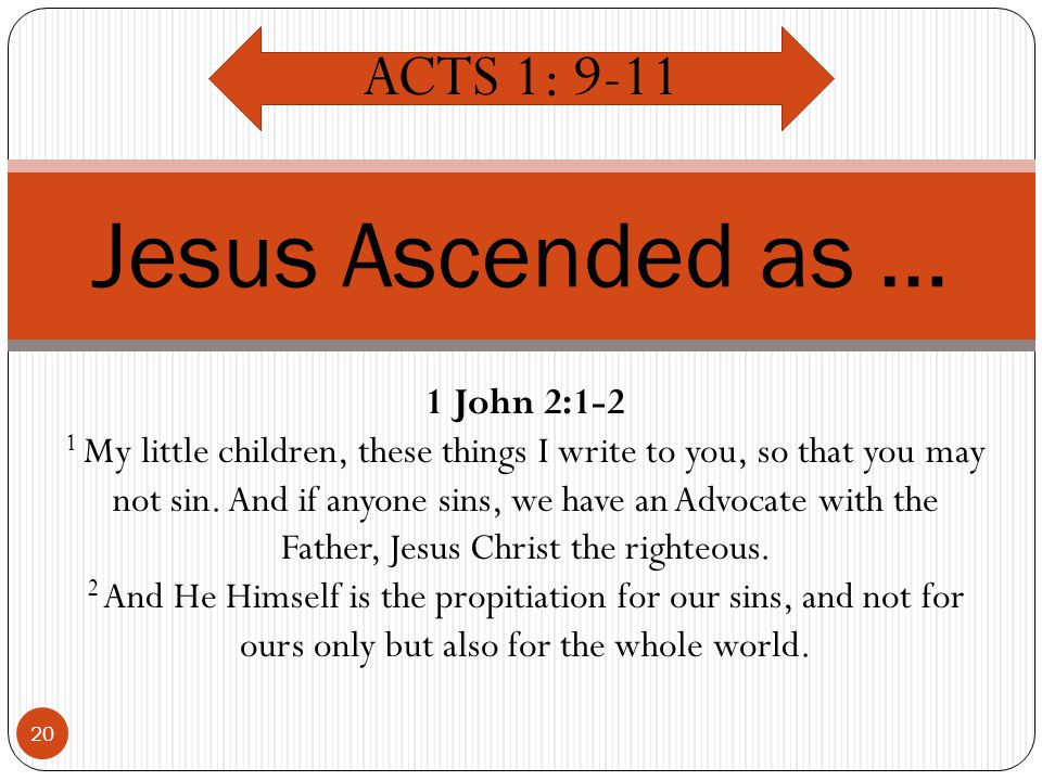 20 Jesus Ascended as … ACTS 1: 9-11 1 John 2:1-2 1 My little children, these things I write to you, so that you may not sin.