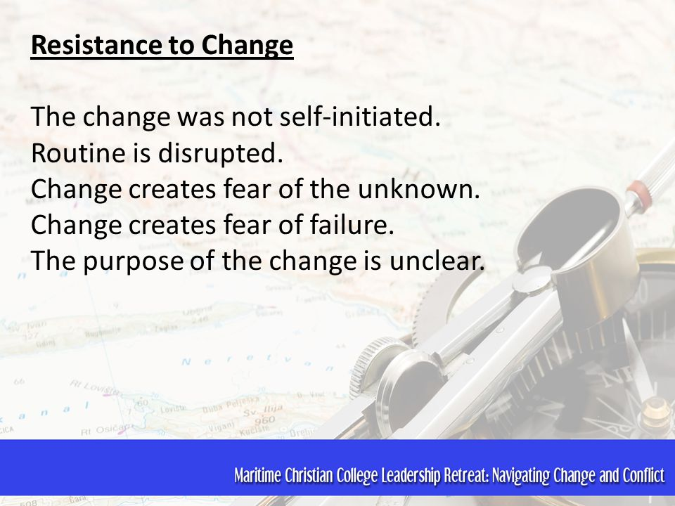 Resistance to Change The change was not self-initiated. Routine is disrupted. Change creates fear of the unknown. Change creates fear of failure. The