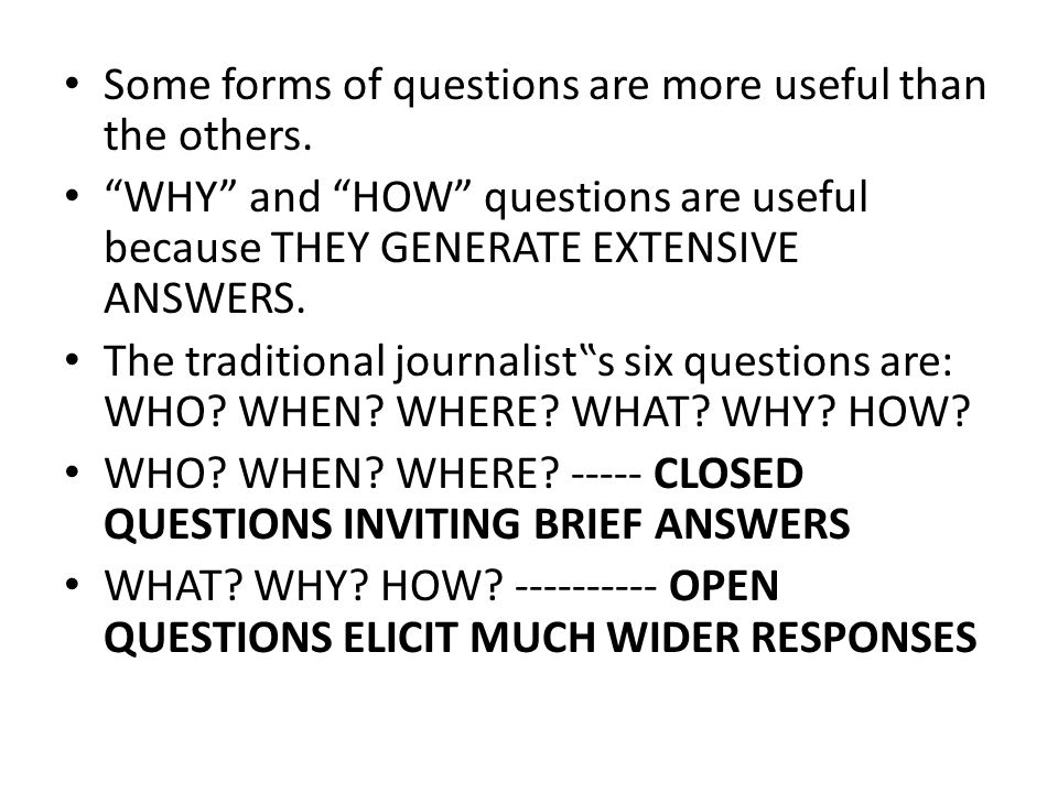 """Some forms of questions are more useful than the others. """"WHY"""" and """"HOW"""" questions are useful because THEY GENERATE EXTENSIVE ANSWERS. The traditional"""