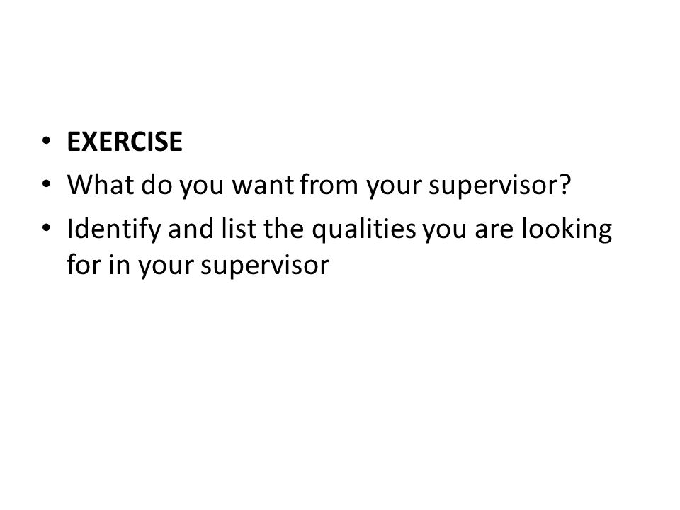 EXERCISE What do you want from your supervisor? Identify and list the qualities you are looking for in your supervisor
