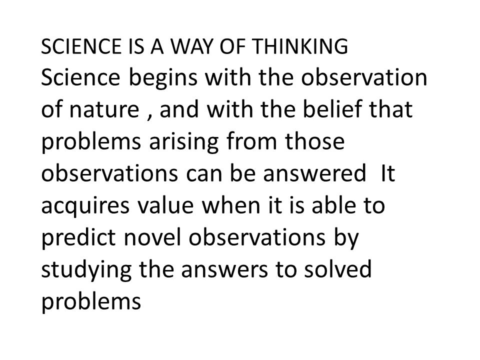SCIENCE IS A WAY OF THINKING Science begins with the observation of nature, and with the belief that problems arising from those observations can be a