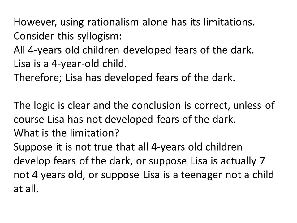 However, using rationalism alone has its limitations. Consider this syllogism: All 4-years old children developed fears of the dark. Lisa is a 4-year-