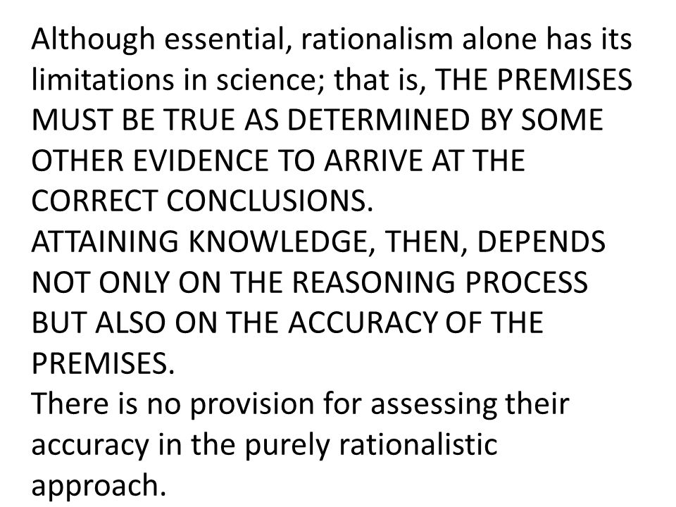 Although essential, rationalism alone has its limitations in science; that is, THE PREMISES MUST BE TRUE AS DETERMINED BY SOME OTHER EVIDENCE TO ARRIV