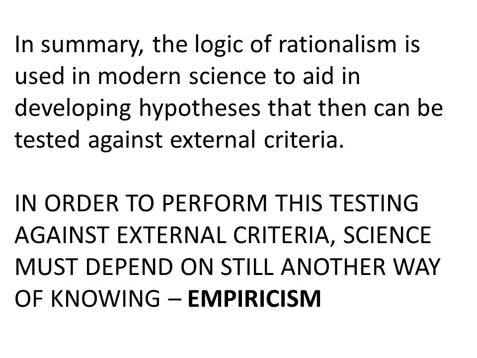 In summary, the logic of rationalism is used in modern science to aid in developing hypotheses that then can be tested against external criteria. IN O