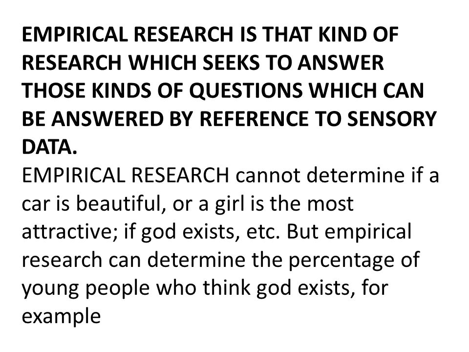 EMPIRICAL RESEARCH IS THAT KIND OF RESEARCH WHICH SEEKS TO ANSWER THOSE KINDS OF QUESTIONS WHICH CAN BE ANSWERED BY REFERENCE TO SENSORY DATA. EMPIRIC