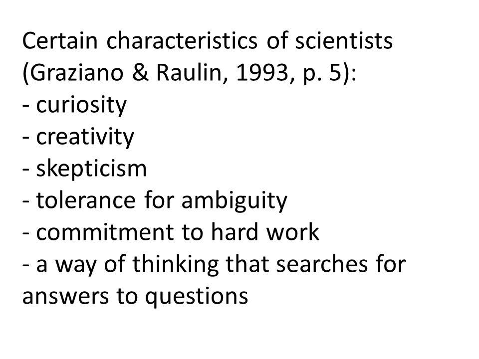 Certain characteristics of scientists (Graziano & Raulin, 1993, p. 5): - curiosity - creativity - skepticism - tolerance for ambiguity - commitment to