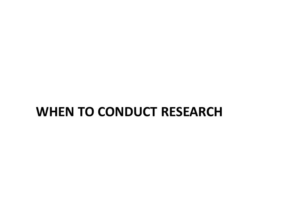 WHEN TO CONDUCT RESEARCH