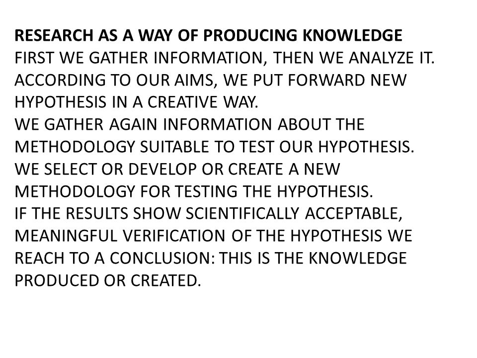 RESEARCH AS A WAY OF PRODUCING KNOWLEDGE FIRST WE GATHER INFORMATION, THEN WE ANALYZE IT. ACCORDING TO OUR AIMS, WE PUT FORWARD NEW HYPOTHESIS IN A CR