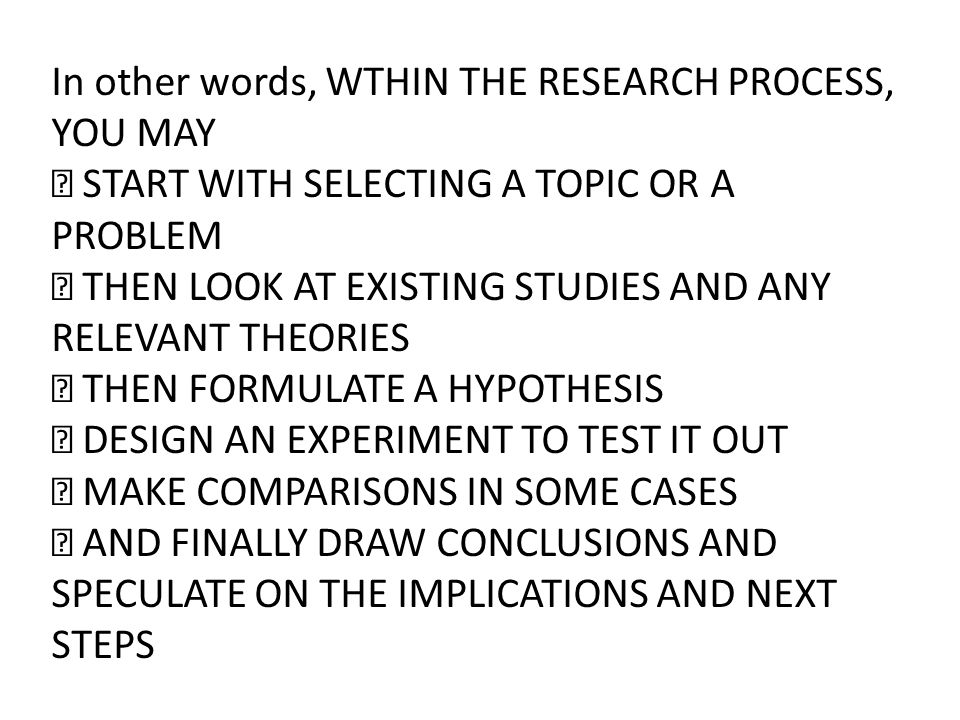 In other words, WTHIN THE RESEARCH PROCESS, YOU MAY  START WITH SELECTING A TOPIC OR A PROBLEM  THEN LOOK AT EXISTING STUDIES AND ANY RELEVANT THEOR