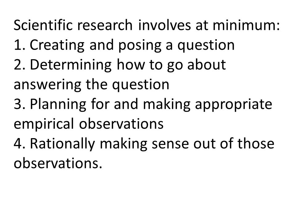 Scientific research involves at minimum: 1. Creating and posing a question 2. Determining how to go about answering the question 3. Planning for and m