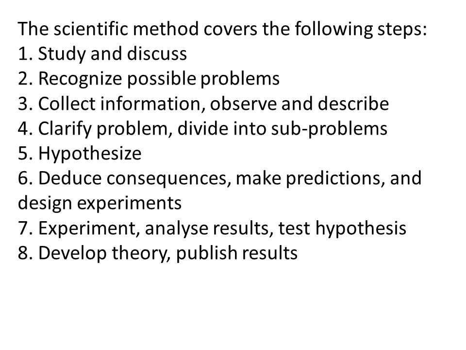 The scientific method covers the following steps: 1. Study and discuss 2. Recognize possible problems 3. Collect information, observe and describe 4.