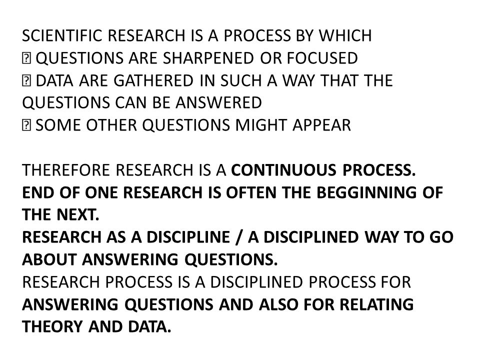 SCIENTIFIC RESEARCH IS A PROCESS BY WHICH  QUESTIONS ARE SHARPENED OR FOCUSED  DATA ARE GATHERED IN SUCH A WAY THAT THE QUESTIONS CAN BE ANSWERED 