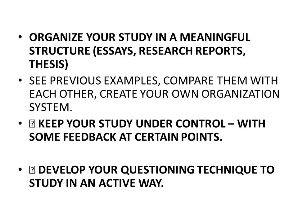 ORGANIZE YOUR STUDY IN A MEANINGFUL STRUCTURE (ESSAYS, RESEARCH REPORTS, THESIS) SEE PREVIOUS EXAMPLES, COMPARE THEM WITH EACH OTHER, CREATE YOUR OWN