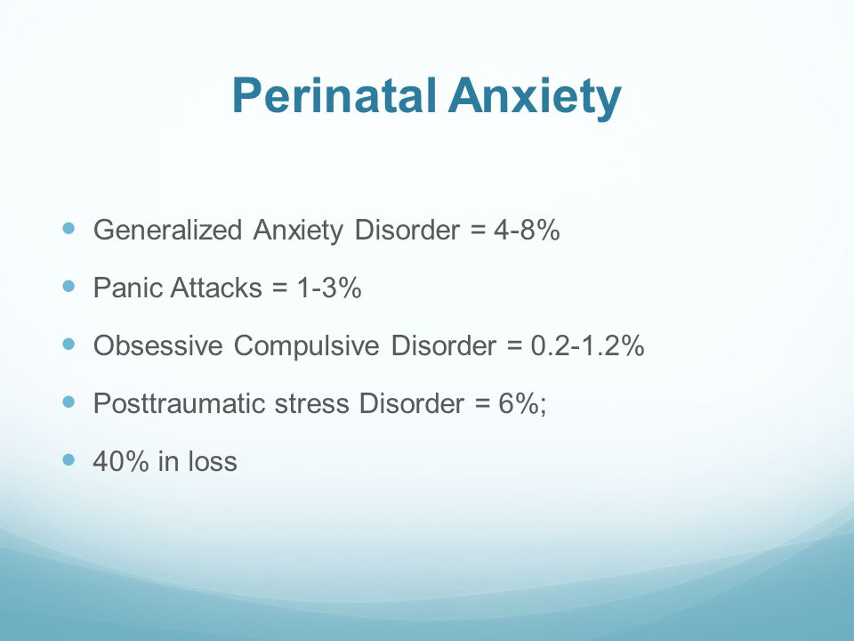 Perinatal Anxiety Generalized Anxiety Disorder = 4-8% Panic Attacks = 1-3% Obsessive Compulsive Disorder = 0.2-1.2% Posttraumatic stress Disorder = 6%