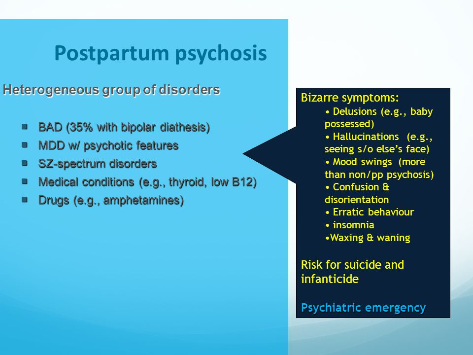Postpartum psychosis Heterogeneous group of disorders  BAD (35% with bipolar diathesis)  MDD w/ psychotic features  SZ-spectrum disorders  Medical