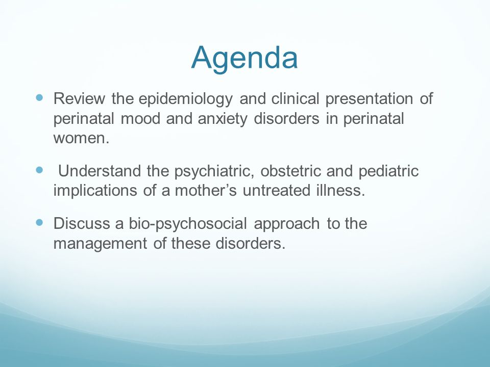Agenda Review the epidemiology and clinical presentation of perinatal mood and anxiety disorders in perinatal women. Understand the psychiatric, obste