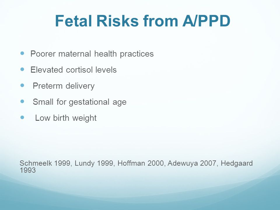 Fetal Risks from A/PPD Poorer maternal health practices Elevated cortisol levels Preterm delivery Small for gestational age Low birth weight Schmeelk
