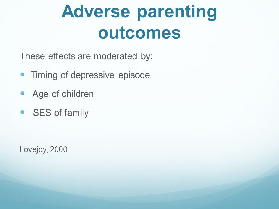 Adverse parenting outcomes These effects are moderated by: Timing of depressive episode Age of children SES of family Lovejoy, 2000